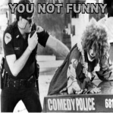 You not funny!