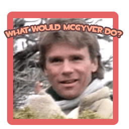 What would McGyver do?