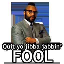 Quit yo jibba jabbin' FOOL